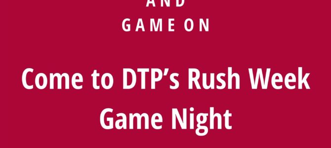 DTP Rush Week: Game night on campus! 9/12 in room 240